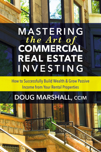 Mastering the Art of Commercial Real Estate Investing, Doug Marshall