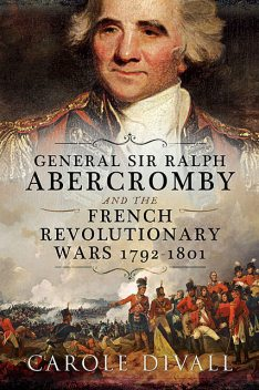 General Sir Ralph Abercromby and the French Revolutionary Wars 1792–1801, Carole Divall