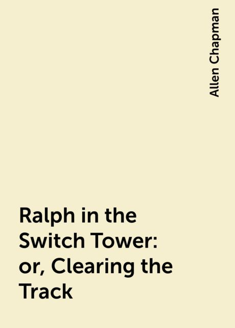 Ralph in the Switch Tower: or, Clearing the Track, Allen Chapman