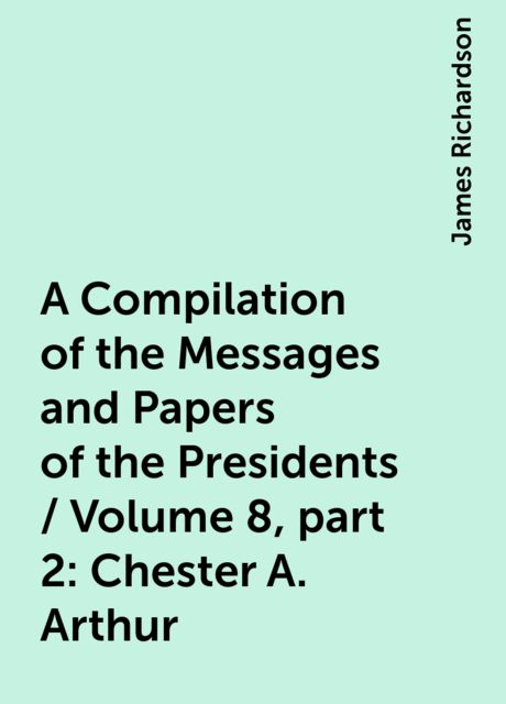 A Compilation of the Messages and Papers of the Presidents / Volume 8, part 2: Chester A. Arthur, James Richardson
