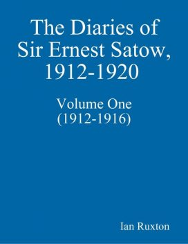 The Diaries of Sir Ernest Satow, 1912–1920 – Volume One (1912–1916), Ian Ruxton