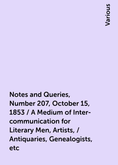 Notes and Queries, Number 207, October 15, 1853 / A Medium of Inter-communication for Literary Men, Artists, / Antiquaries, Genealogists, etc, Various