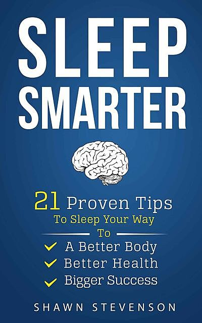 Sleep Smarter: 21 Proven Tips to Sleep Your Way To a Better Body, Better Health and Bigger Success, Stevenson Shawn