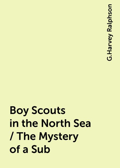 Boy Scouts in the North Sea / The Mystery of a Sub, G.Harvey Ralphson