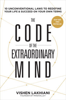The Code of the Extraordinary Mind: 10 Unconventional Laws to Redefine Your Life and Succeed On Your Own Terms, Vishen Lakhiani