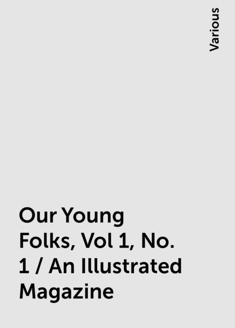 Our Young Folks, Vol 1, No. 1 / An Illustrated Magazine, Various
