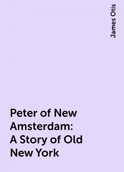 Peter of New Amsterdam: A Story of Old New York, James Otis