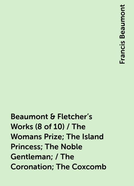 Beaumont & Fletcher's Works (8 of 10) / The Womans Prize; The Island Princess; The Noble Gentleman; / The Coronation; The Coxcomb, Francis Beaumont