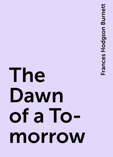 The Dawn of a To-morrow, Frances Hodgson Burnett