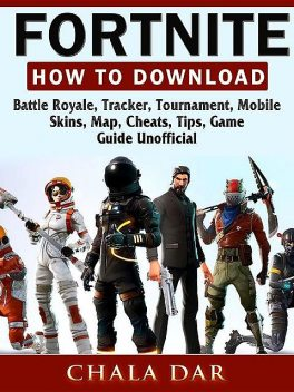 Fortnite Battle Royale Game, Android, IOS, PC, PS4, Download, Tips, Updates, Maps, Cheats, Guide Unofficial, HSE Guides