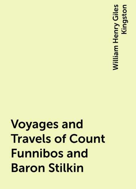 Voyages and Travels of Count Funnibos and Baron Stilkin, William Henry Giles Kingston