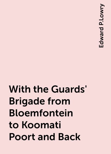 With the Guards' Brigade from Bloemfontein to Koomati Poort and Back, Edward P.Lowry