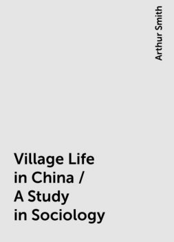 Village Life in China / A Study in Sociology, Arthur Smith