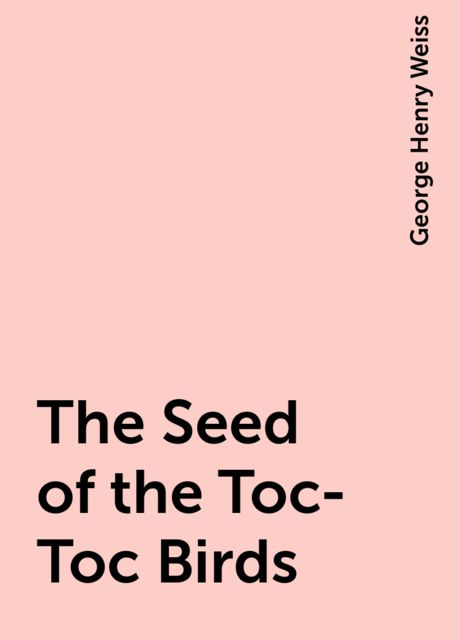 The Seed of the Toc-Toc Birds, George Henry Weiss
