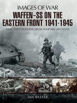 Waffen-SS on the Eastern Front 1941–1945: Rare Photographs from Wartime Archives (Images of Warl), Ian Baxter