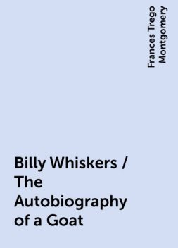 Billy Whiskers / The Autobiography of a Goat, Frances Trego Montgomery