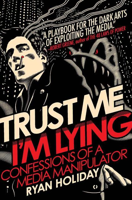 Trust Me, I'm Lying: Confessions of a Media Manipulator, Ryan Holiday