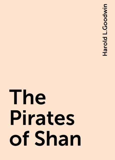 The Pirates of Shan, Harold L.Goodwin