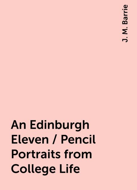 An Edinburgh Eleven / Pencil Portraits from College Life, J. M. Barrie