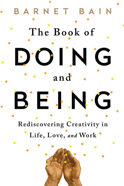 The Book of Doing and Being: Rediscovering Creativity in Life, Love, and Work, Barnet Bain