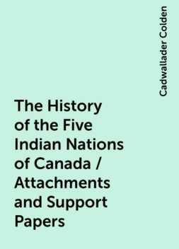 The History of the Five Indian Nations of Canada / Attachments and Support Papers, Cadwallader Colden