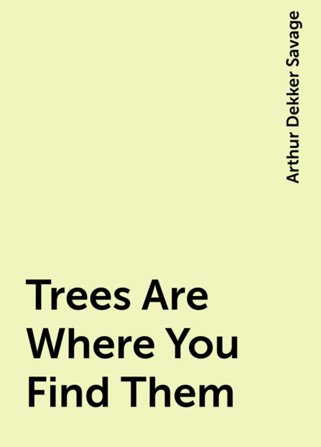 Trees Are Where You Find Them, Arthur Dekker Savage
