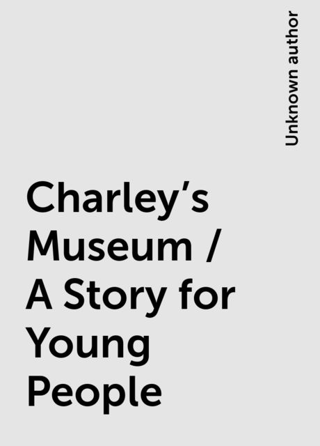 Charley's Museum / A Story for Young People,