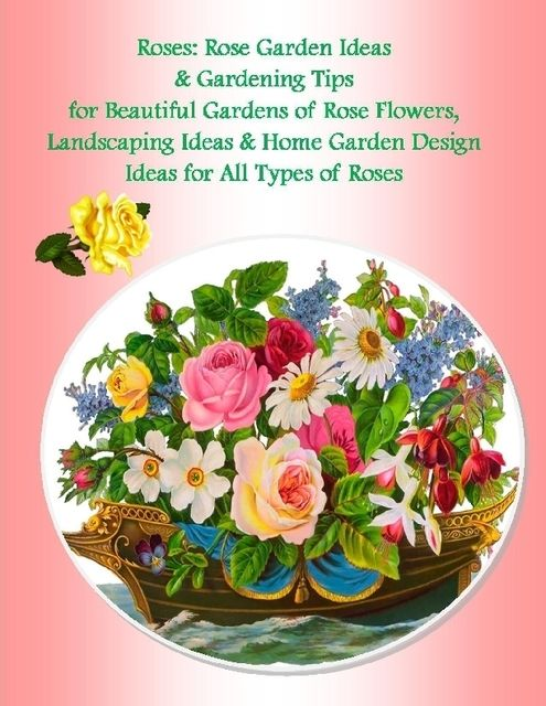 Roses: Rose Garden Ideas & Gardening Tips for Beautiful Gardens of Rose Flowers, Landscaping Ideas & Home Garden Design Ideas for All Types of Roses, Malibu Publishing, Julia Stewart