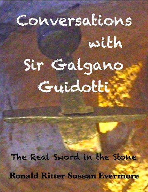 Conversations with Sir Galgano Guidotti the Real Sword in the Stone, Ronald Ritter, Sussan Evermore