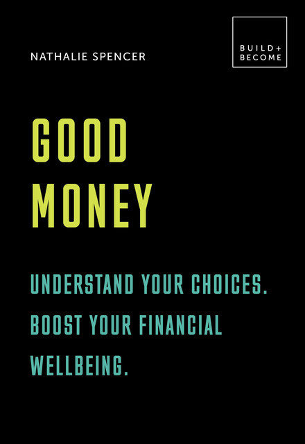 Good Money: Understand your choices. Boost your financial wellbeing, Nathalie Spencer