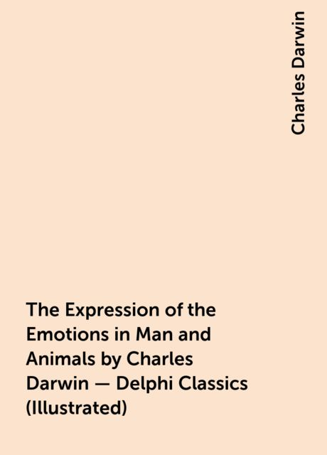 The Expression of the Emotions in Man and Animals by Charles Darwin – Delphi Classics (Illustrated),