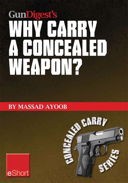 Gun Digest's Why Carry a Concealed Weapon? eShort, Massad Ayoob