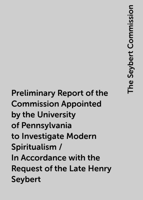 Preliminary Report of the Commission Appointed by the University of Pennsylvania to Investigate Modern Spiritualism / In Accordance with the Request of the Late Henry Seybert, The Seybert Commission