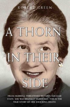 A Thorn in Their Side – Hilda Murrell Threatened Britain's Nuclear State. She Was Brutally Murdered. This is the True Story of her Shocking Death, Robert Green