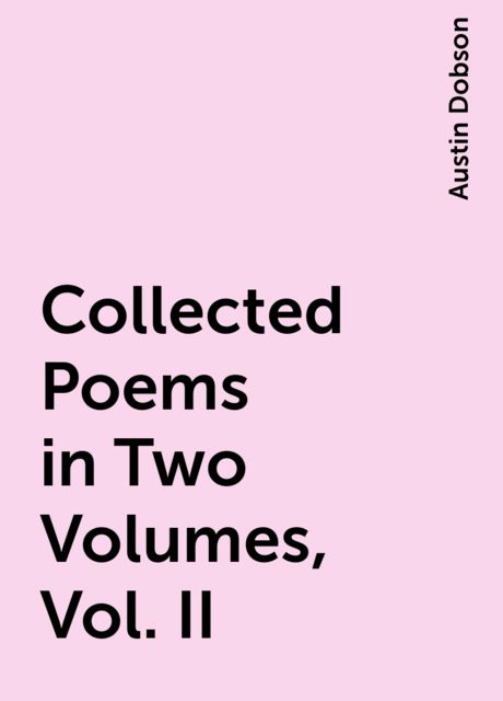 Collected Poems in Two Volumes, Vol. II, Austin Dobson