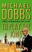 To Play the King (House of Cards Trilogy, Book 2), Michael Dobbs