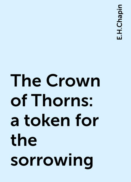 The Crown of Thorns : a token for the sorrowing, E.H.Chapin