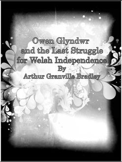 Owen Glyndwr and the Last Struggle for Welsh Independence, Arthur Granville Bradley