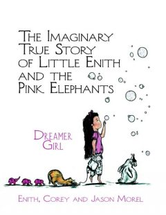 The Imaginary True Story of Little Enith and the Pink Elephants: Dreamer Girl, Corey Morel, Enith Morel, Jason Morel