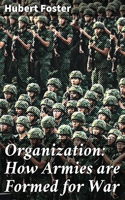 Organization: How Armies are Formed for War, Hubert Foster