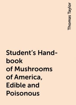 Student's Hand-book of Mushrooms of America, Edible and Poisonous, Thomas Taylor