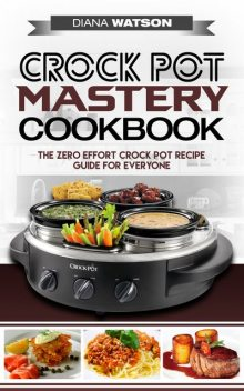 Crock Pot Mastery Cookbook, Diana Watson