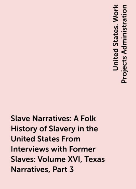Slave Narratives: A Folk History of Slavery in the United States From Interviews with Former Slaves: Volume XVI, Texas Narratives, Part 3,