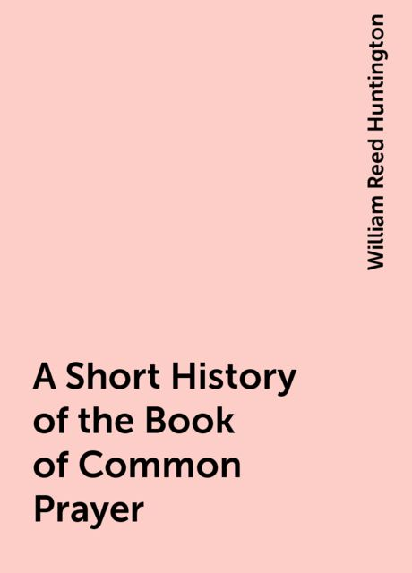 A Short History of the Book of Common Prayer, William Reed Huntington