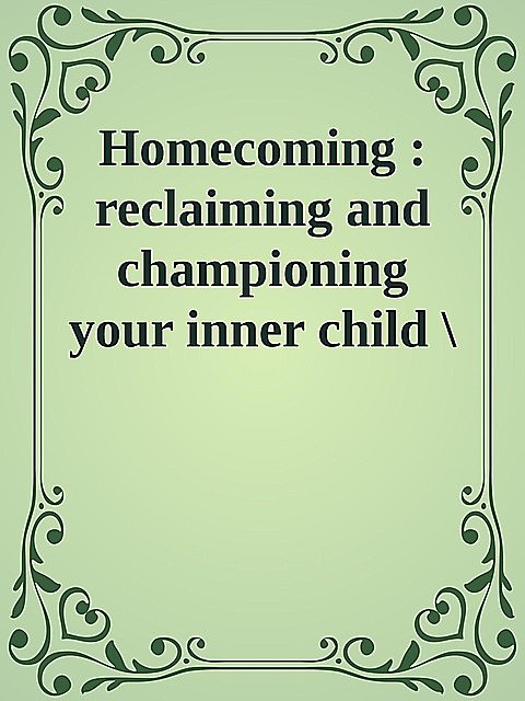 Homecoming : reclaiming and championing your inner child \( PDFDrive.com \).epub,