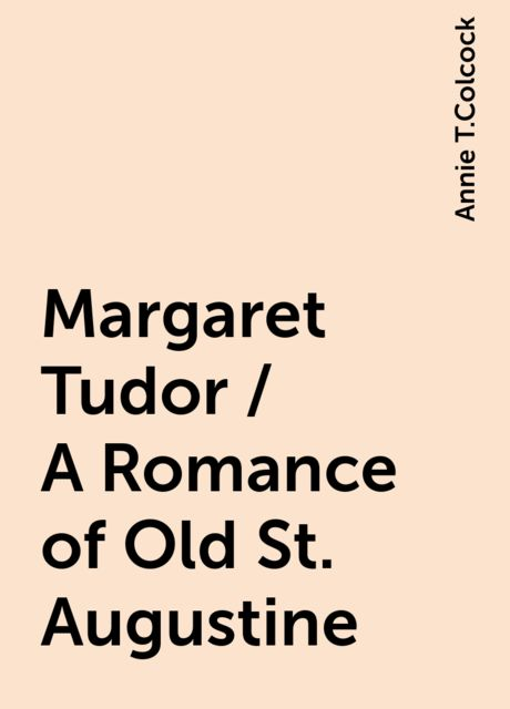 Margaret Tudor / A Romance of Old St. Augustine, Annie T.Colcock