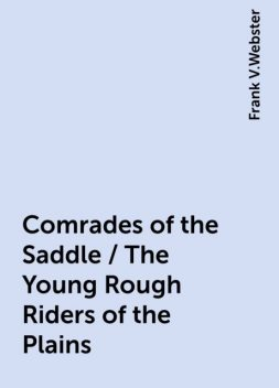 Comrades of the Saddle / The Young Rough Riders of the Plains, Frank V.Webster