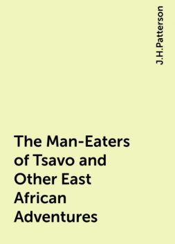 The Man-Eaters of Tsavo and Other East African Adventures, J.H.Patterson