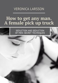 How to get any man. A female pick up truck. Seduction and seduction of men: secret techniques, Veronica Larsson