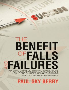 The Benefit of Falls and Failures: Applying Strategic Thinking to Overcome Falls and Failures. Using Your Mind's Ability to Achieve Your Goals, Paul Sky Berry